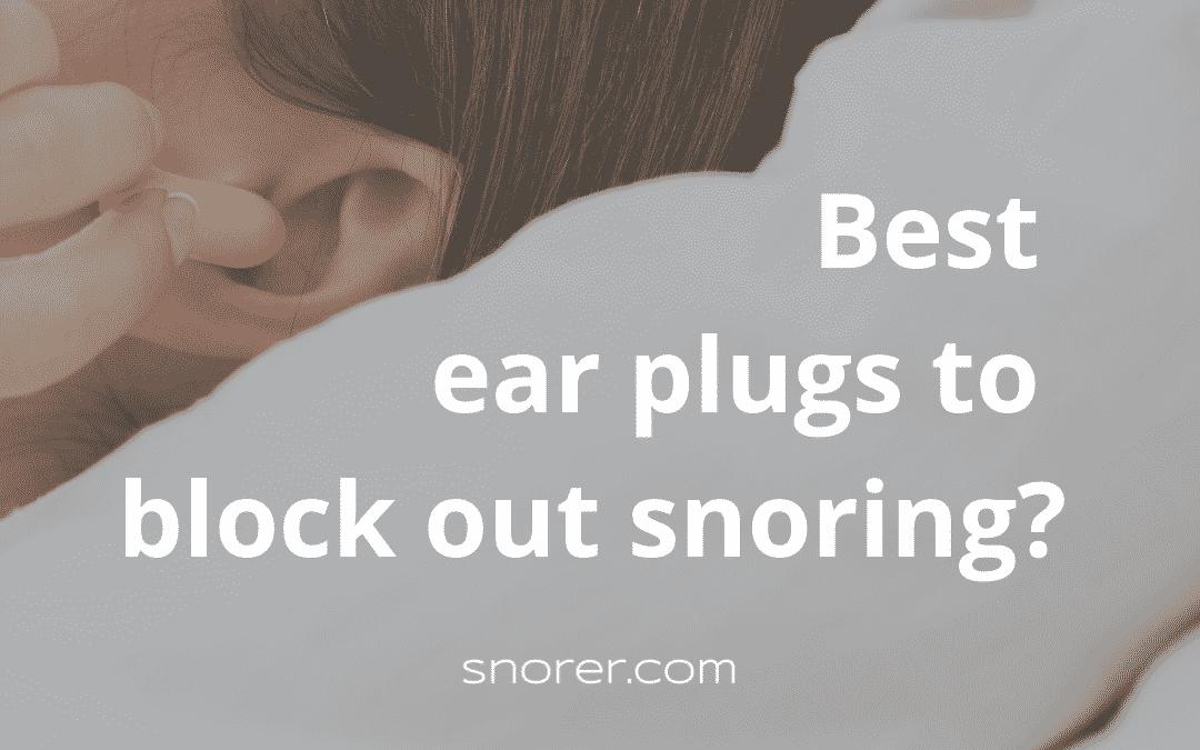 Best Earplugs for Snoring? (Sleep-Expert Assessment 2021)